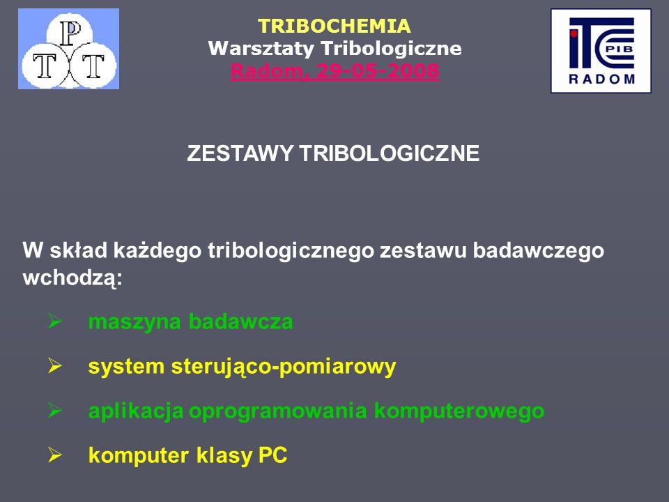 TRIBOCHEMIA Warsztaty Tribologiczne Radom, 29-05-2008 ZESTAWY TRIBOLOGICZNE maszyna badawcza system sterująco-pomiarowy aplikacja oprogramowania kompu