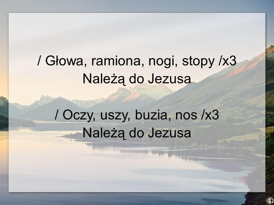 / Głowa, ramiona, nogi, stopy /x3 Należą do Jezusa / Oczy, uszy, buzia, nos /x3 Należą do Jezusa