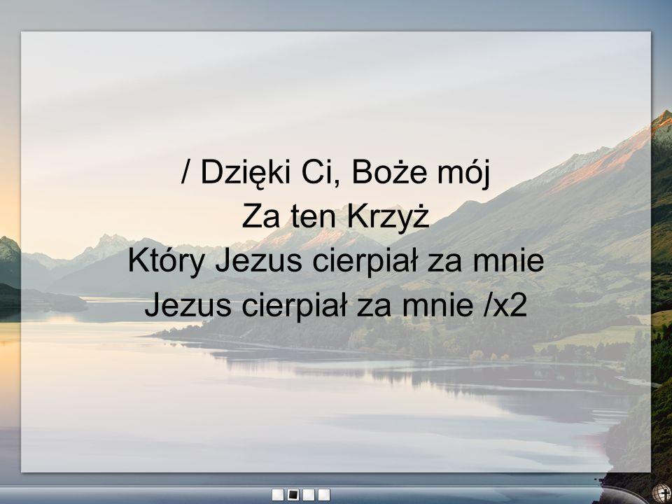 / Dzięki Ci, Boże mój Za ten Krzyż Który Jezus cierpiał za mnie Jezus cierpiał za mnie /x2