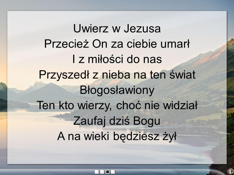 Uwierz w Jezusa Przecież On za ciebie umarł I z miłości do nas Przyszedł z nieba na ten świat Błogosławiony Ten kto wierzy, choć nie widział Zaufaj dz