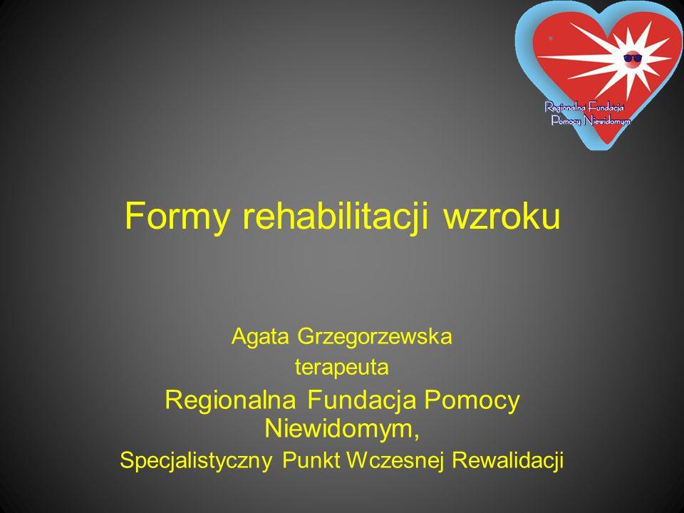Formy rehabilitacji wzroku Agata Grzegorzewska terapeuta Regionalna Fundacja Pomocy Niewidomym, Specjalistyczny Punkt Wczesnej Rewalidacji
