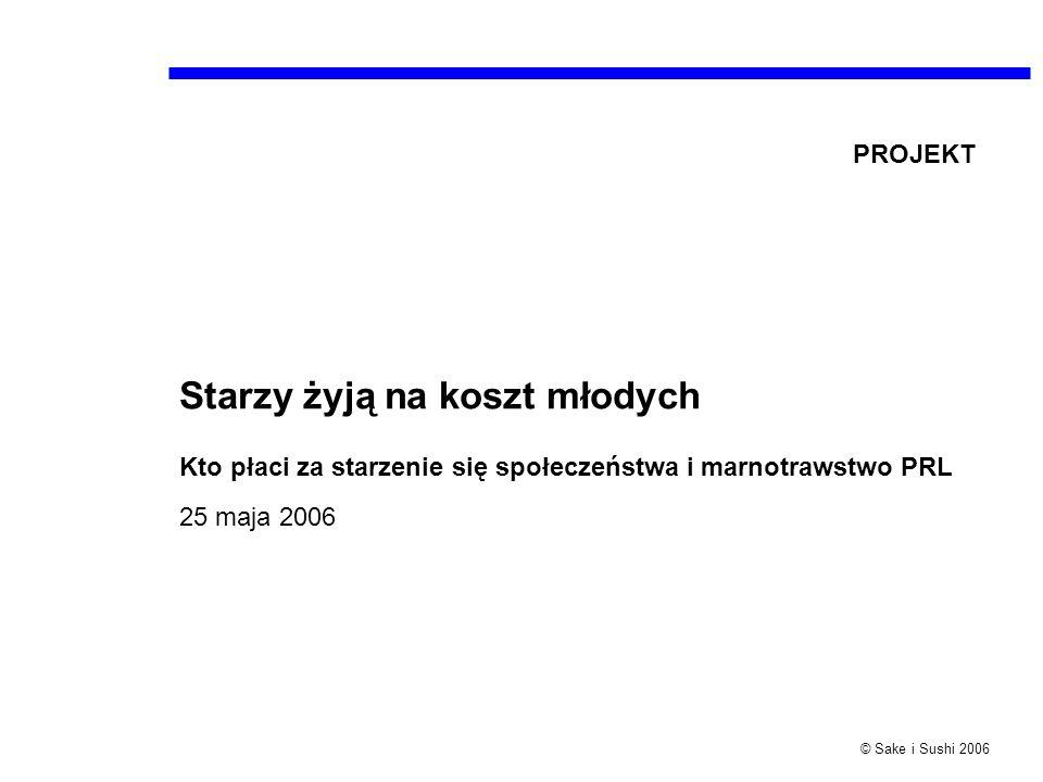 © Sake i Sushi 2006 Starzy żyją na koszt młodych Kto płaci za starzenie się społeczeństwa i marnotrawstwo PRL 25 maja 2006 PROJEKT