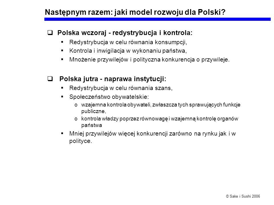 © Sake i Sushi 2006 Następnym razem: jaki model rozwoju dla Polski? Polska wczoraj - redystrybucja i kontrola: Redystrybucja w celu równania konsumpcj