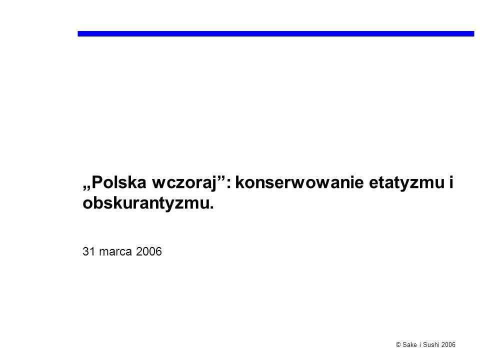© Sake i Sushi 2006 Polska wczoraj: konserwowanie etatyzmu i obskurantyzmu. 31 marca 2006