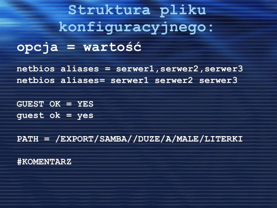 Struktura pliku konfiguracyjnego: opcja = wartość netbios aliases = serwer1,serwer2,serwer3 netbios aliases= serwer1 serwer2 serwer3 GUEST OK = YES gu