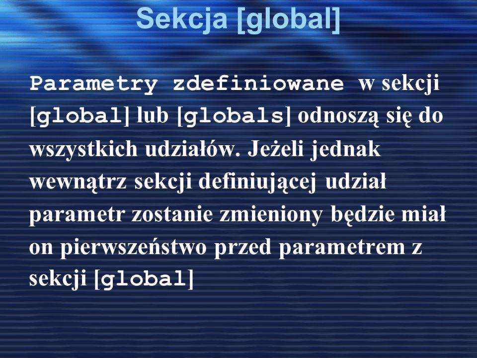 Sekcja [global] Parametry zdefiniowane w sekcji [ global ] lub [ globals ] odnoszą się do wszystkich udziałów. Jeżeli jednak wewnątrz sekcji definiują