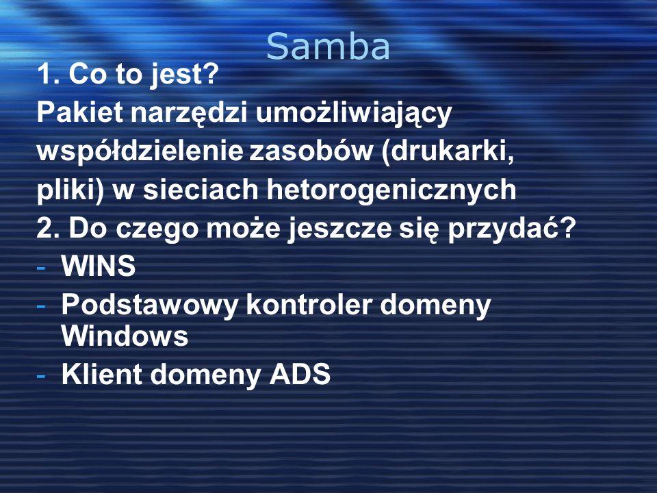 Samba 1. Co to jest? Pakiet narzędzi umożliwiający współdzielenie zasobów (drukarki, pliki) w sieciach hetorogenicznych 2. Do czego może jeszcze się p