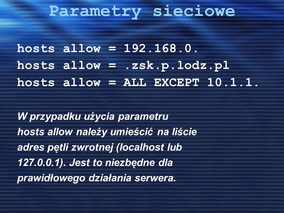 Parametry sieciowe hosts allow = 192.168.0. hosts allow =.zsk.p.lodz.pl hosts allow = ALL EXCEPT 10.1.1. W przypadku użycia parametru hosts allow nale