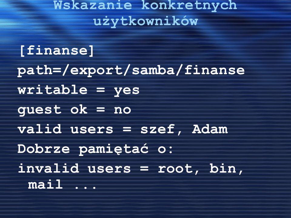 Wskazanie konkretnych użytkowników [finanse] path=/export/samba/finanse writable = yes guest ok = no valid users = szef, Adam Dobrze pamiętać o: inval
