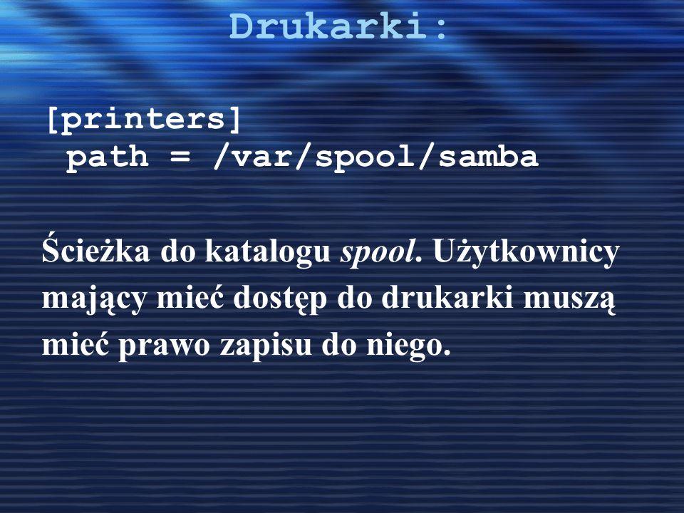 Drukarki: [printers] path = /var/spool/samba Ścieżka do katalogu spool. Użytkownicy mający mieć dostęp do drukarki muszą mieć prawo zapisu do niego.