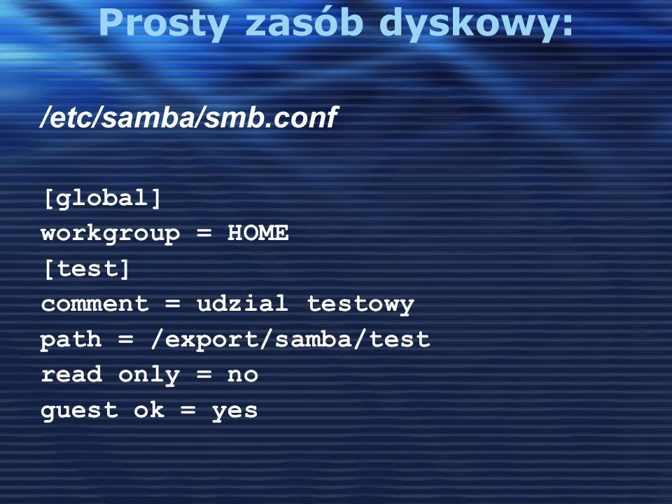 [global] workgroup = MSHOME [test] comment = udzial testowy path = /export/samba/test read only = no guest account = user1 Parametry: comment, volume