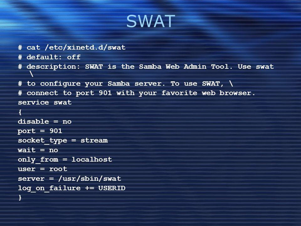 SWAT # cat /etc/xinetd.d/swat # default: off # description: SWAT is the Samba Web Admin Tool. Use swat \ # to configure your Samba server. To use SWAT