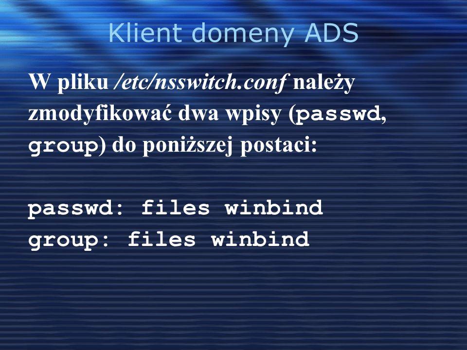 Klient domeny ADS W pliku /etc/nsswitch.conf należy zmodyfikować dwa wpisy ( passwd, group ) do poniższej postaci: passwd: files winbind group: files