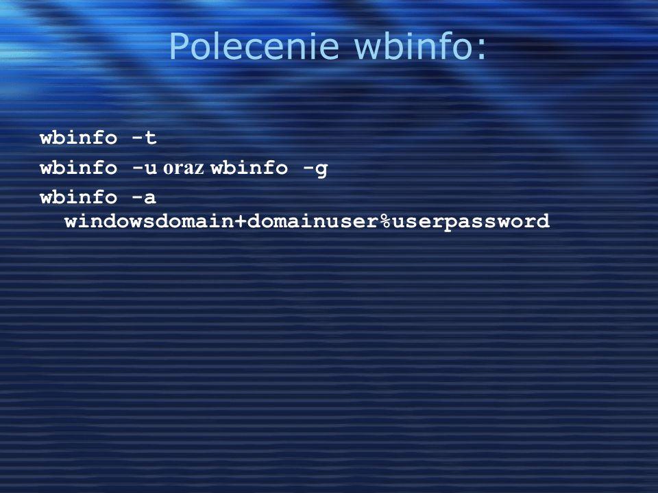 Polecenie wbinfo: wbinfo -t wbinfo -u oraz wbinfo -g wbinfo -a windowsdomain+domainuser%userpassword