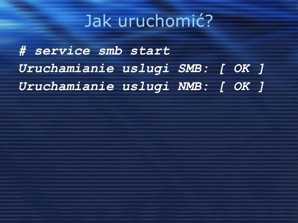 Jak uruchomić? # service smb start Uruchamianie uslugi SMB: [ OK ] Uruchamianie uslugi NMB: [ OK ]