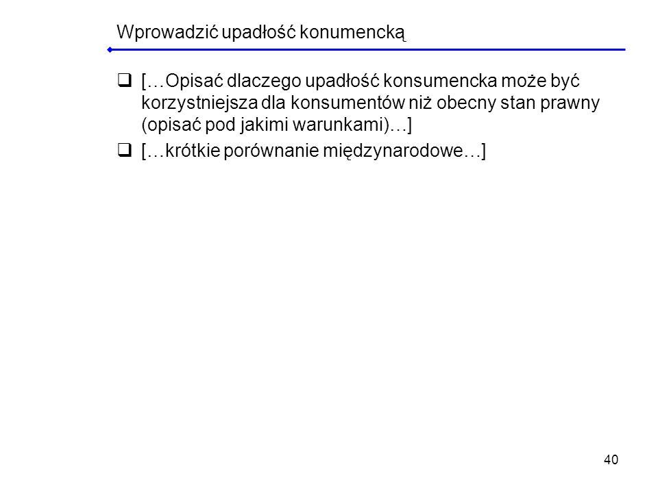 40 Wprowadzić upadłość konumencką […Opisać dlaczego upadłość konsumencka może być korzystniejsza dla konsumentów niż obecny stan prawny (opisać pod ja