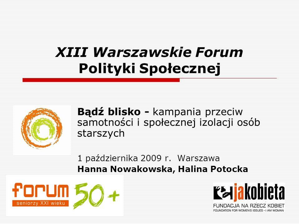 XIII Warszawskie Forum Polityki Społecznej Bądź blisko - kampania przeciw samotności i społecznej izolacji osób starszych 1 października 2009 r. Warsz