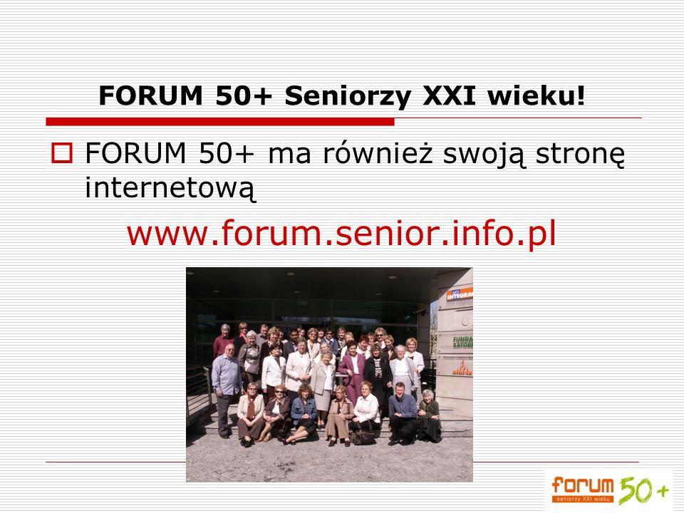 FORUM 50+ Seniorzy XXI wieku! FORUM 50+ ma również swoją stronę internetową www.forum.senior.info.pl