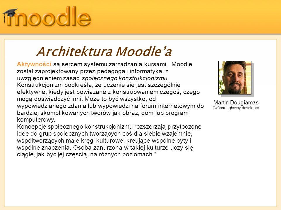 Architektura Moodlea Aktywności są sercem systemu zarządzania kursami. Moodle został zaprojektowany przez pedagoga i informatyka, z uwzględnieniem zas