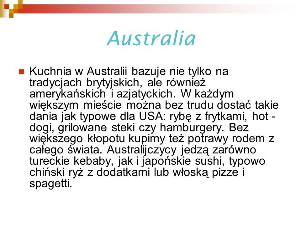 Australia Kuchnia w Australii bazuje nie tylko na tradycjach brytyjskich, ale również amerykańskich i azjatyckich. W każdym większym mieście można bez
