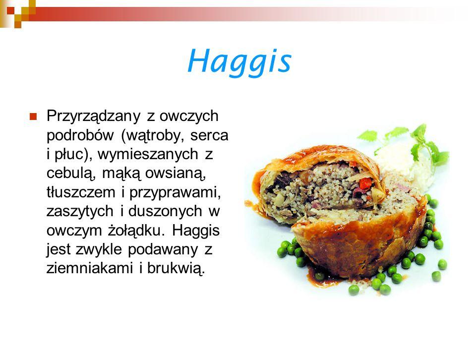Haggis Przyrządzany z owczych podrobów (wątroby, serca i płuc), wymieszanych z cebulą, mąką owsianą, tłuszczem i przyprawami, zaszytych i duszonych w