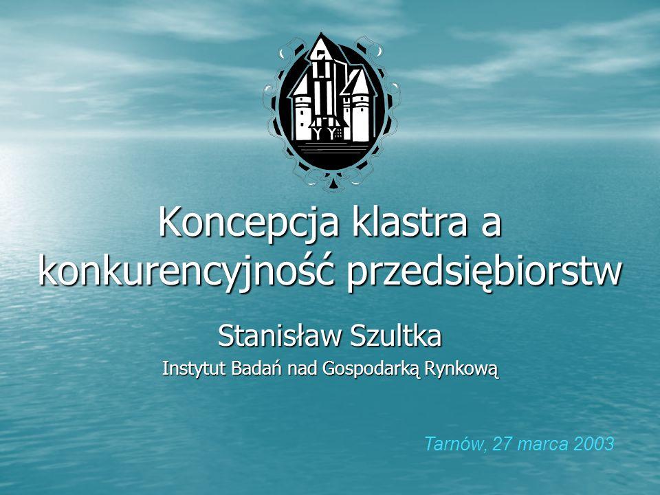 Koncepcja klastra a konkurencyjność przedsiębiorstw Stanisław Szultka Instytut Badań nad Gospodarką Rynkową Tarnów, 27 marca 2003