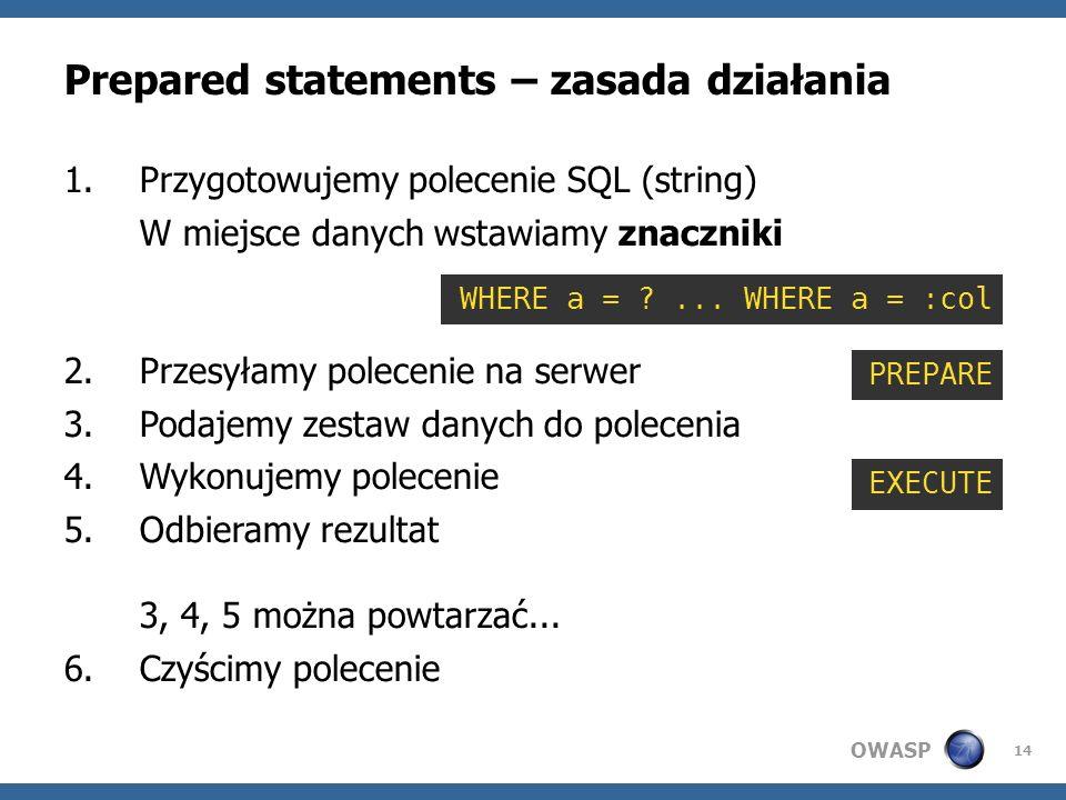 OWASP 14 Prepared statements – zasada działania 1.Przygotowujemy polecenie SQL (string) W miejsce danych wstawiamy znaczniki 2.Przesyłamy polecenie na