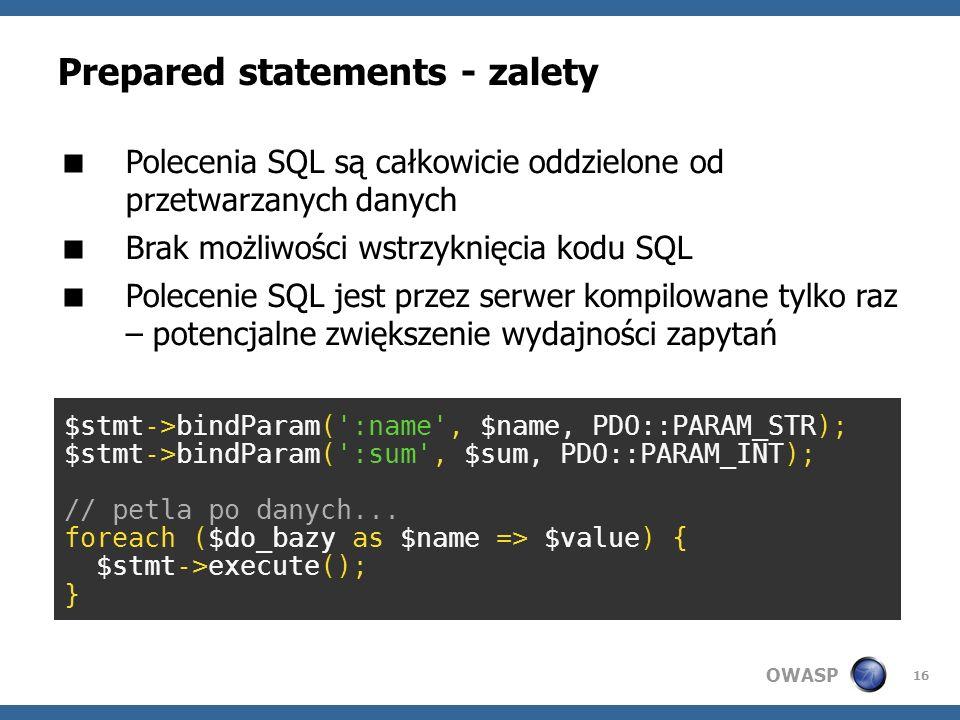 OWASP 16 Prepared statements - zalety Polecenia SQL są całkowicie oddzielone od przetwarzanych danych Brak możliwości wstrzyknięcia kodu SQL Polecenie