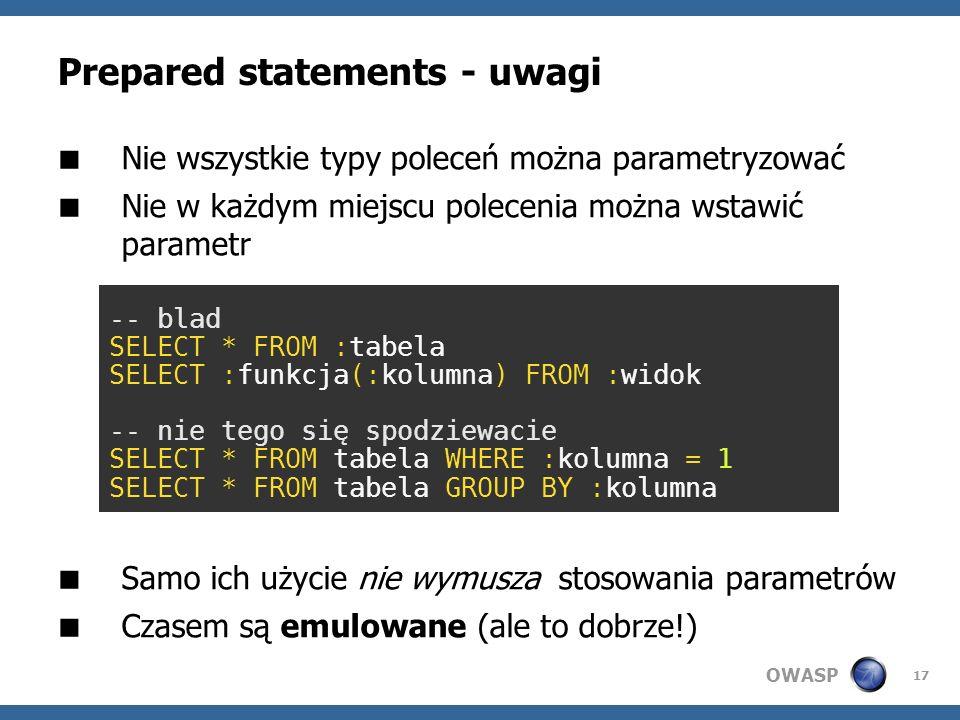 OWASP 17 Prepared statements - uwagi Nie wszystkie typy poleceń można parametryzować Nie w każdym miejscu polecenia można wstawić parametr Samo ich uż