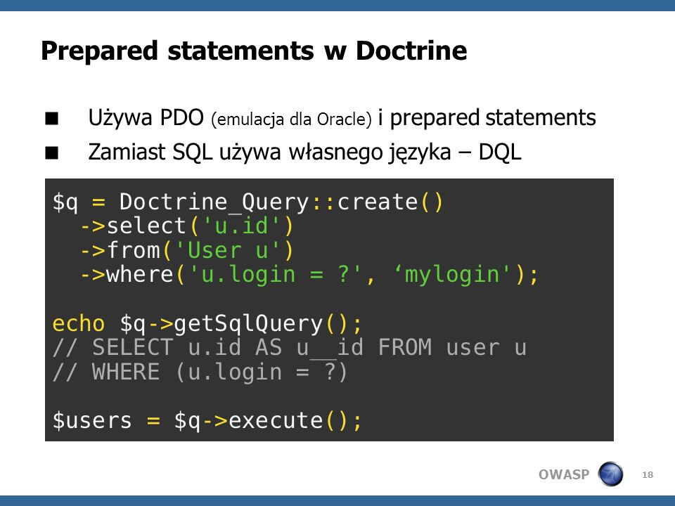 OWASP 18 Prepared statements w Doctrine Używa PDO (emulacja dla Oracle) i prepared statements Zamiast SQL używa własnego języka – DQL $q = Doctrine_Qu