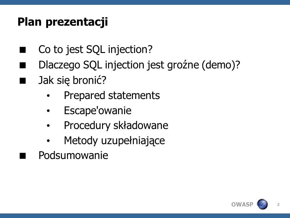 OWASP 2 Plan prezentacji Co to jest SQL injection? Dlaczego SQL injection jest groźne (demo)? Jak się bronić? Prepared statements Escape'owanie Proced