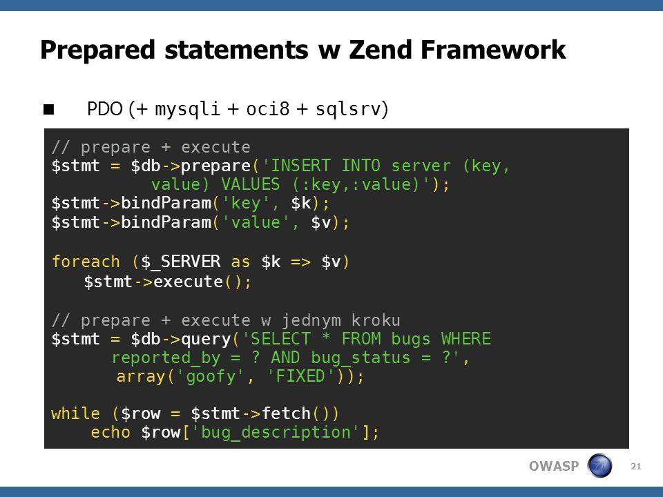 OWASP 21 Prepared statements w Zend Framework PDO (+ mysqli + oci8 + sqlsrv ) // prepare + execute $stmt = $db->prepare('INSERT INTO server (key, valu