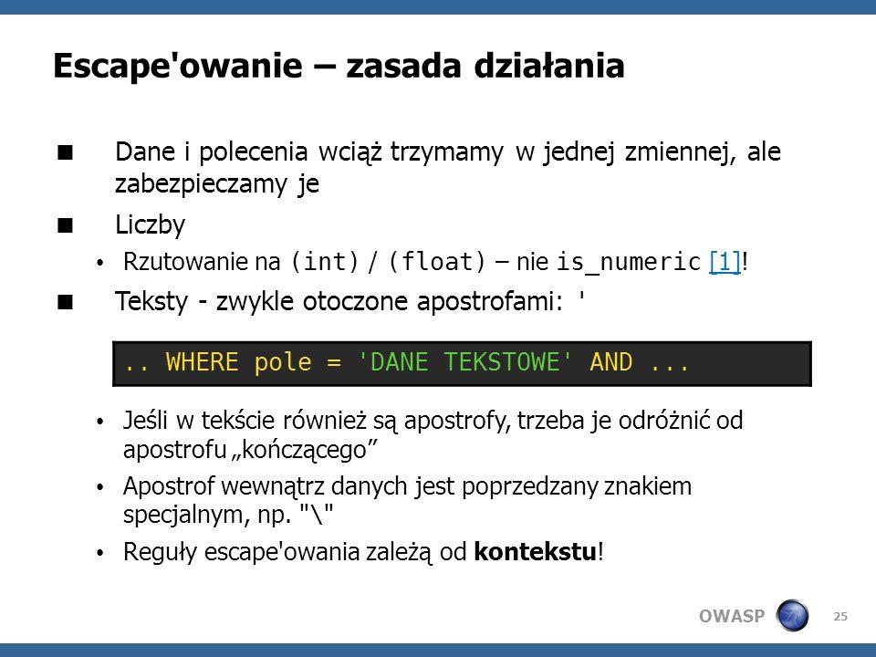 OWASP 25 Escape'owanie – zasada działania Dane i polecenia wciąż trzymamy w jednej zmiennej, ale zabezpieczamy je Liczby Rzutowanie na (int) / (float)