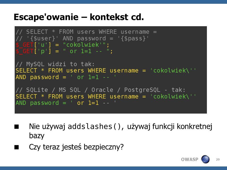OWASP 29 Escape'owanie – kontekst cd. Nie używaj addslashes(), używaj funkcji konkretnej bazy Czy teraz jesteś bezpieczny? // SELECT * FROM users WHER