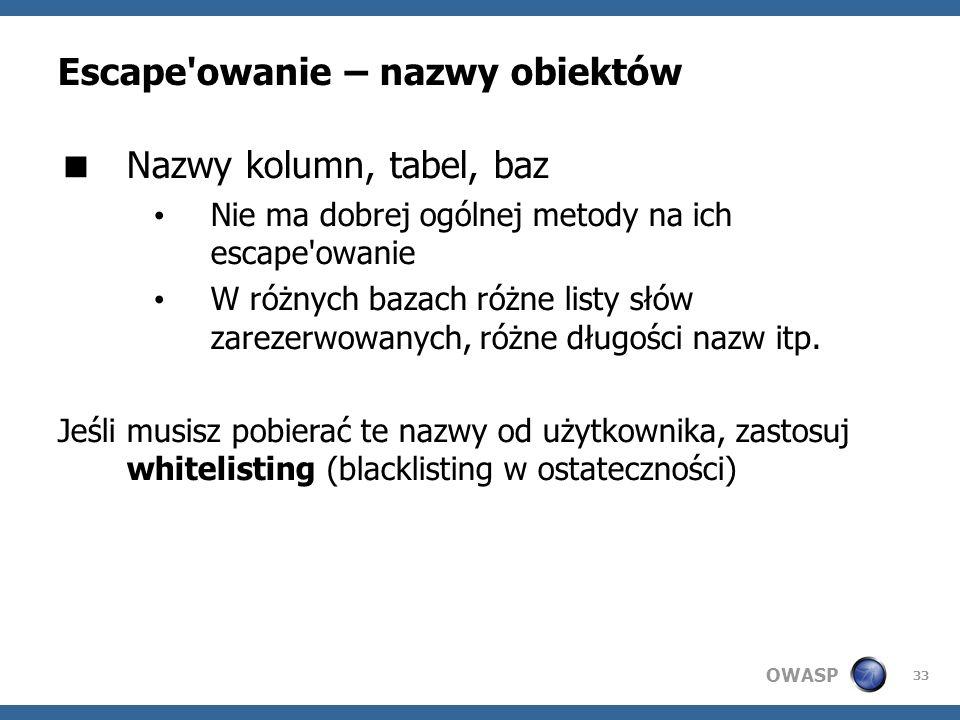 OWASP 33 Escape'owanie – nazwy obiektów Nazwy kolumn, tabel, baz Nie ma dobrej ogólnej metody na ich escape'owanie W różnych bazach różne listy słów z