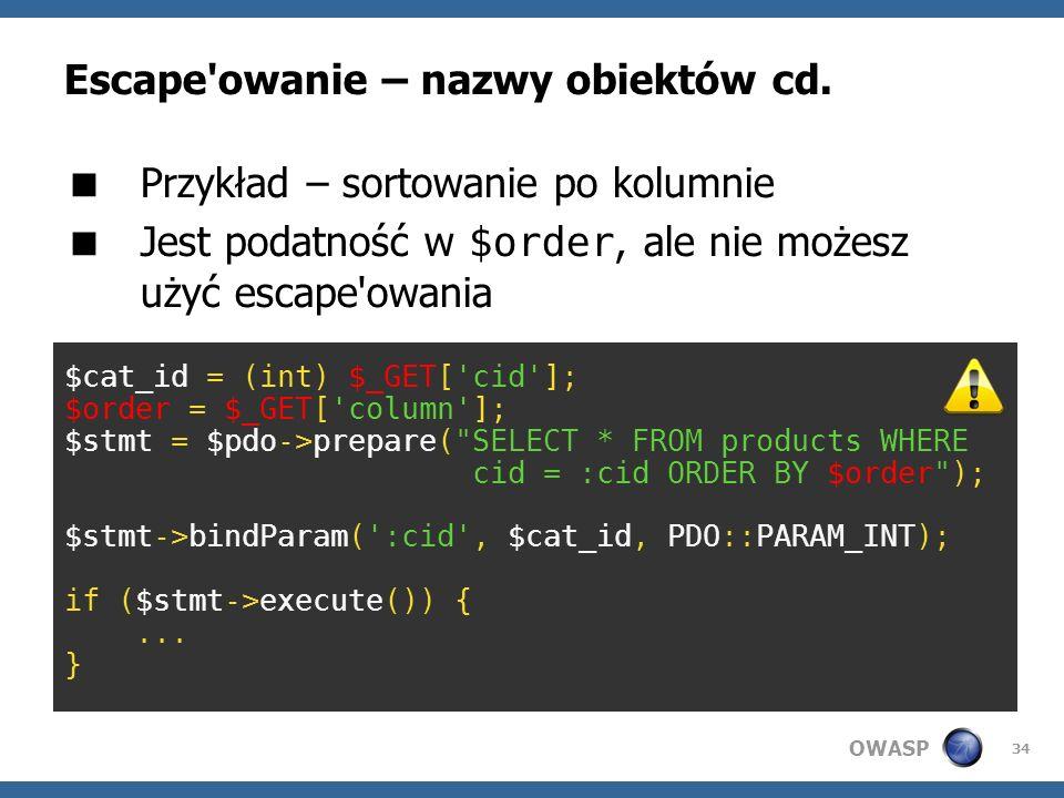 OWASP 34 Escape'owanie – nazwy obiektów cd. Przykład – sortowanie po kolumnie Jest podatność w $order, ale nie możesz użyć escape'owania $cat_id = (in