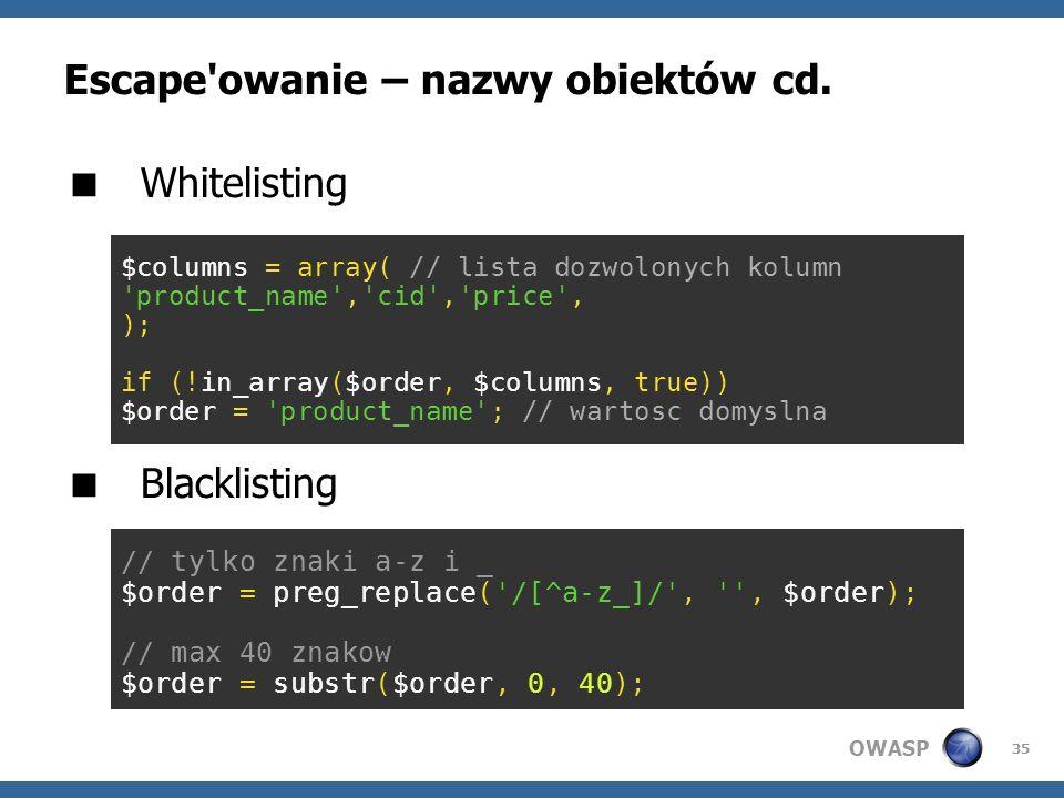 OWASP 35 Escape'owanie – nazwy obiektów cd. Whitelisting Blacklisting $columns = array( // lista dozwolonych kolumn 'product_name','cid','price', ); i
