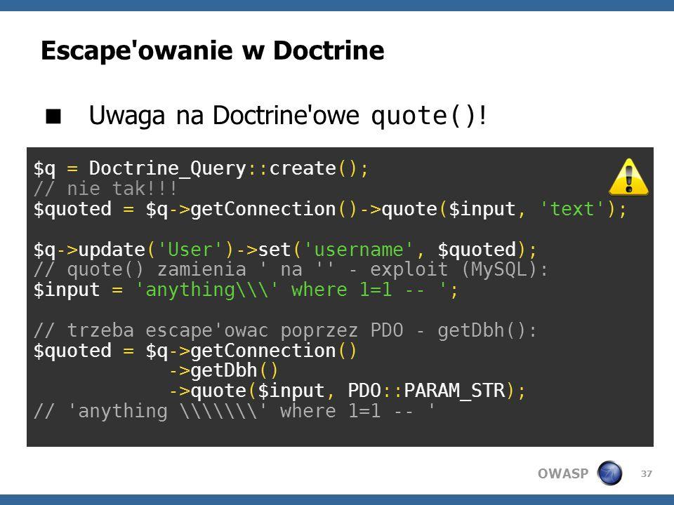 OWASP 37 Escape'owanie w Doctrine Uwaga na Doctrine'owe quote() ! $q = Doctrine_Query::create(); // nie tak!!! $quoted = $q->getConnection()->quote($i