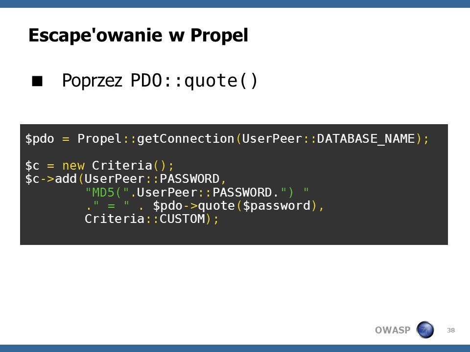 OWASP 38 Escape'owanie w Propel Poprzez PDO::quote() $pdo = Propel::getConnection(UserPeer::DATABASE_NAME); $c = new Criteria(); $c->add(UserPeer::PAS