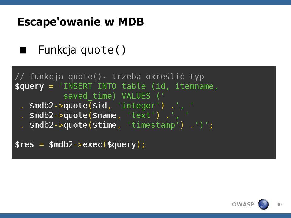 OWASP 40 Escape'owanie w MDB // funkcja quote()- trzeba określić typ $query = 'INSERT INTO table (id, itemname, saved_time) VALUES ('. $mdb2->quote($i
