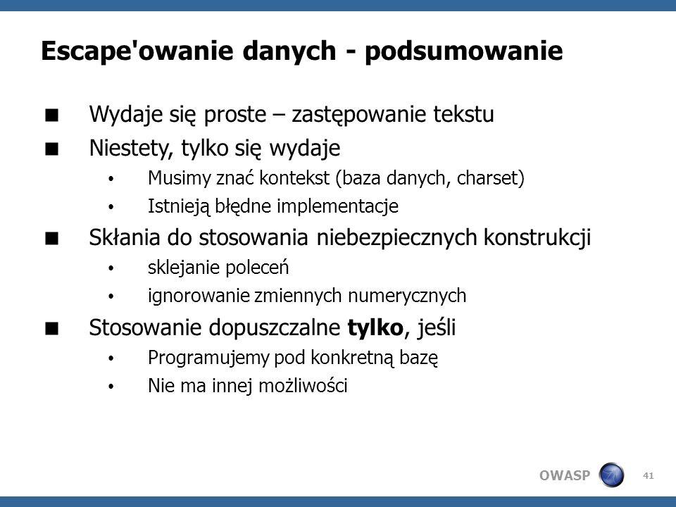 OWASP 41 Escape'owanie danych - podsumowanie Wydaje się proste – zastępowanie tekstu Niestety, tylko się wydaje Musimy znać kontekst (baza danych, cha