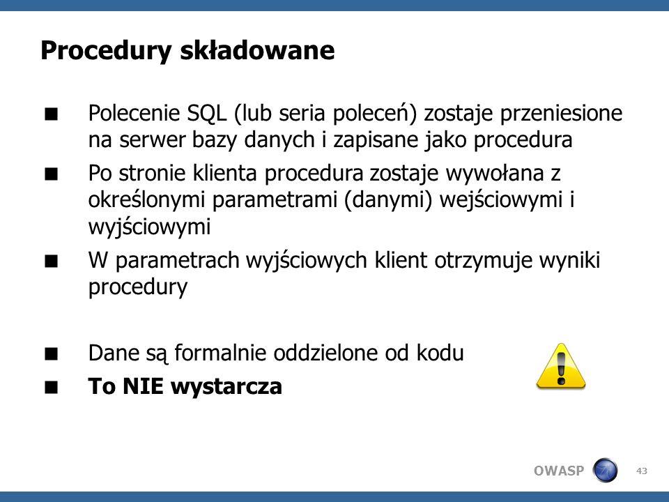 OWASP 43 Procedury składowane Polecenie SQL (lub seria poleceń) zostaje przeniesione na serwer bazy danych i zapisane jako procedura Po stronie klient