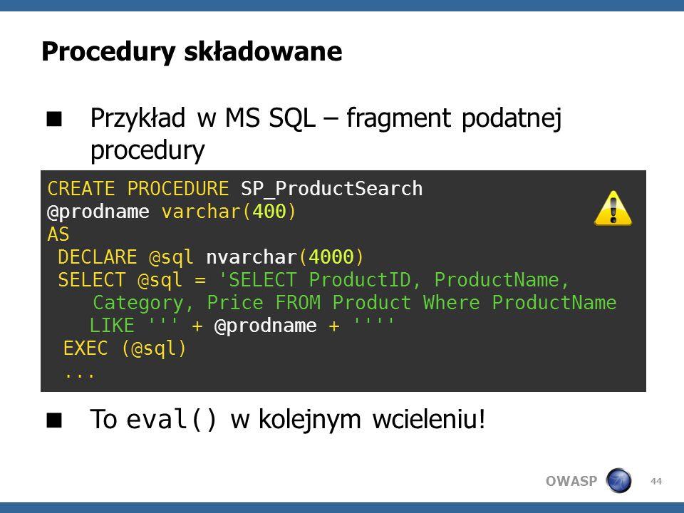 OWASP 44 Procedury składowane Przykład w MS SQL – fragment podatnej procedury To eval() w kolejnym wcieleniu! CREATE PROCEDURE SP_ProductSearch @prodn