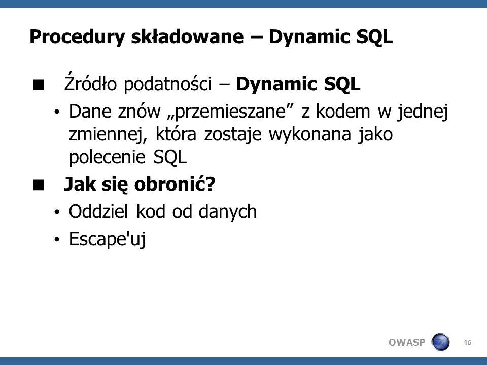 OWASP 46 Procedury składowane – Dynamic SQL Źródło podatności – Dynamic SQL Dane znów przemieszane z kodem w jednej zmiennej, która zostaje wykonana j