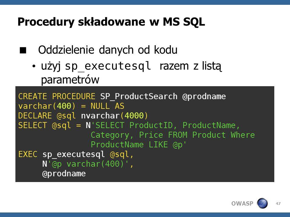 OWASP 47 Procedury składowane w MS SQL Oddzielenie danych od kodu użyj sp_executesql razem z listą parametrów CREATE PROCEDURE SP_ProductSearch @prodn