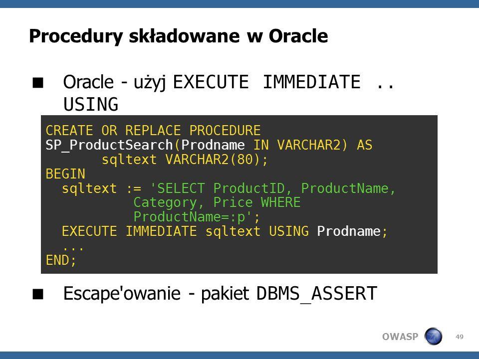 OWASP 49 Procedury składowane w Oracle Oracle - użyj EXECUTE IMMEDIATE.. USING Escape'owanie - pakiet DBMS_ASSERT CREATE PROCEDURE SP_ProductSearch @p