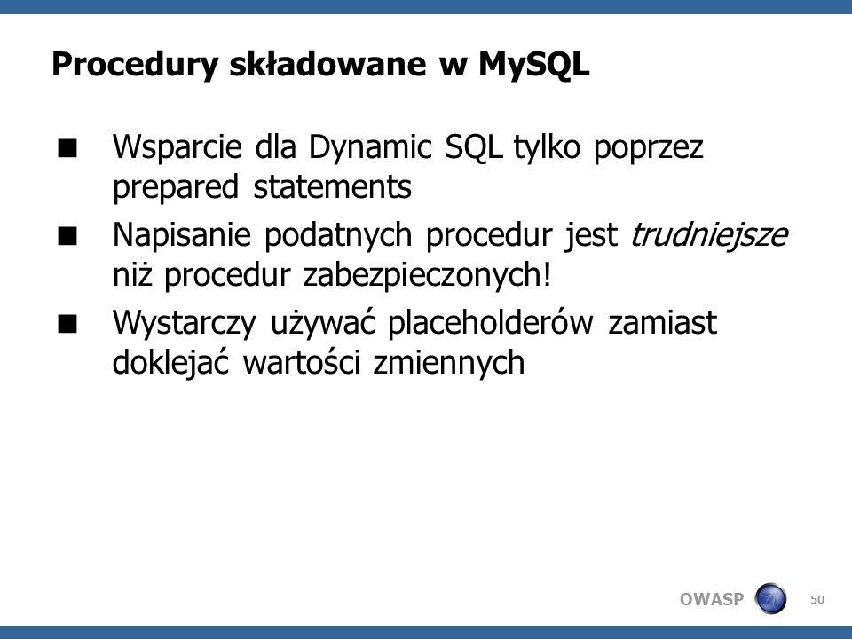 OWASP 50 Procedury składowane w MySQL Wsparcie dla Dynamic SQL tylko poprzez prepared statements Napisanie podatnych procedur jest trudniejsze niż pro