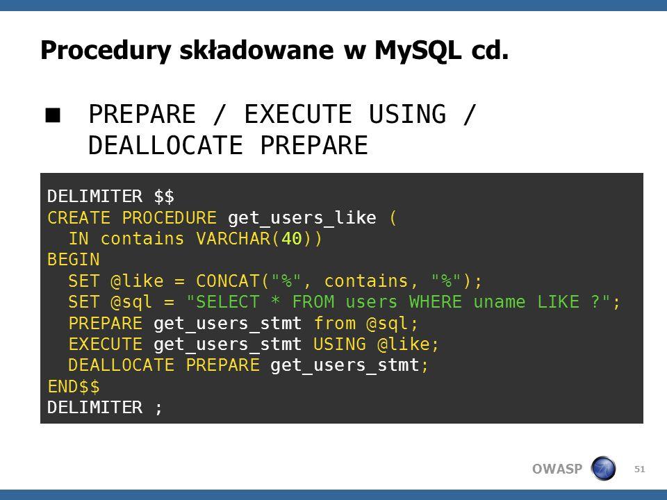 OWASP 51 Procedury składowane w MySQL cd. PREPARE / EXECUTE USING / DEALLOCATE PREPARE DELIMITER $$ CREATE PROCEDURE get_users_like ( IN contains VARC