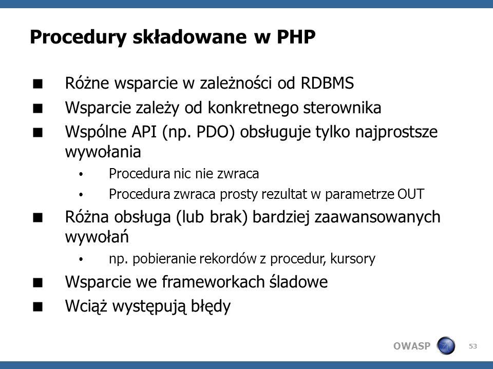 OWASP 53 Procedury składowane w PHP Różne wsparcie w zależności od RDBMS Wsparcie zależy od konkretnego sterownika Wspólne API (np. PDO) obsługuje tyl
