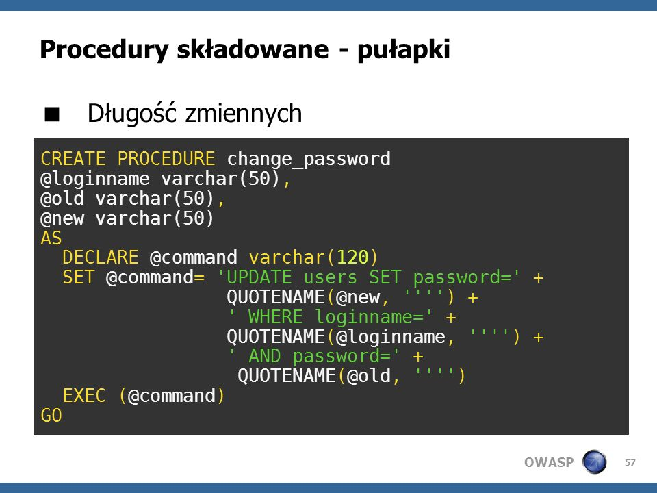 OWASP 57 Procedury składowane - pułapki Długość zmiennych CREATE PROCEDURE change_password @loginname varchar(50), @old varchar(50), @new varchar(50)